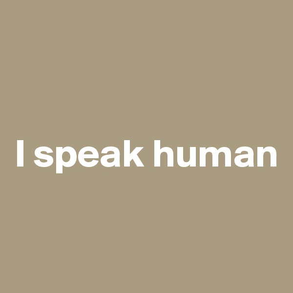 I speak human