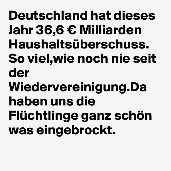 Deutschland hat dieses Jahr 36,6 € Milliarden Haushaltsüberschuss. So viel,wie noch nie seit der Wiedervereinigung.Da haben uns die Flüchtlinge ganz schön was eingebrockt.