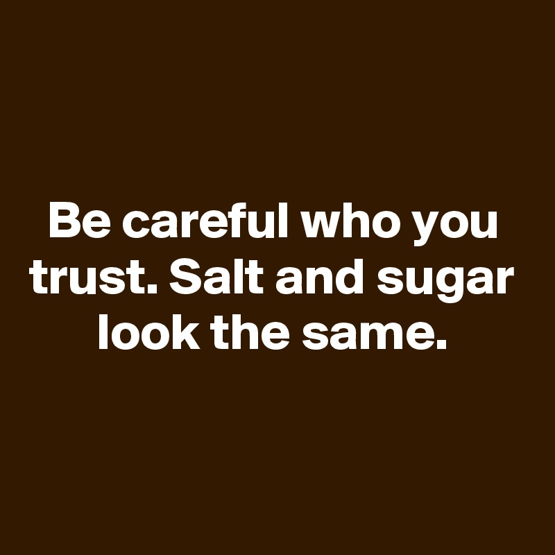 Be careful who you trust. Salt and sugar look the same.