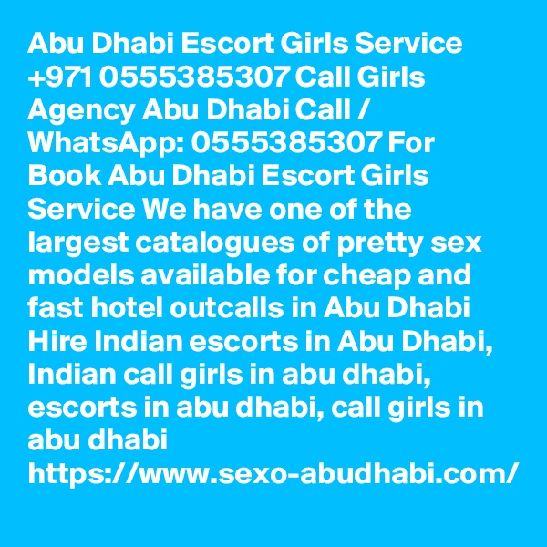 Abu Dhabi Escort Girls Service +971 0555385307 Call Girls Agency Abu Dhabi Call / WhatsApp: 0555385307 For Book Abu Dhabi Escort Girls Service We have one of the largest catalogues of pretty sex models available for cheap and fast hotel outcalls in Abu Dhabi Hire Indian escorts in Abu Dhabi, Indian call girls in abu dhabi, escorts in abu dhabi, call girls in abu dhabi https://www.sexo-abudhabi.com/