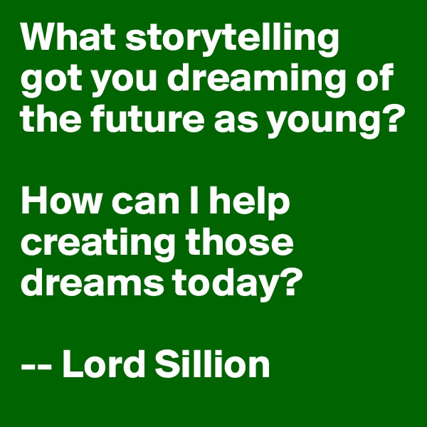 What storytelling got you dreaming of the future as young?  How can I help creating those dreams today?  -- Lord Sillion
