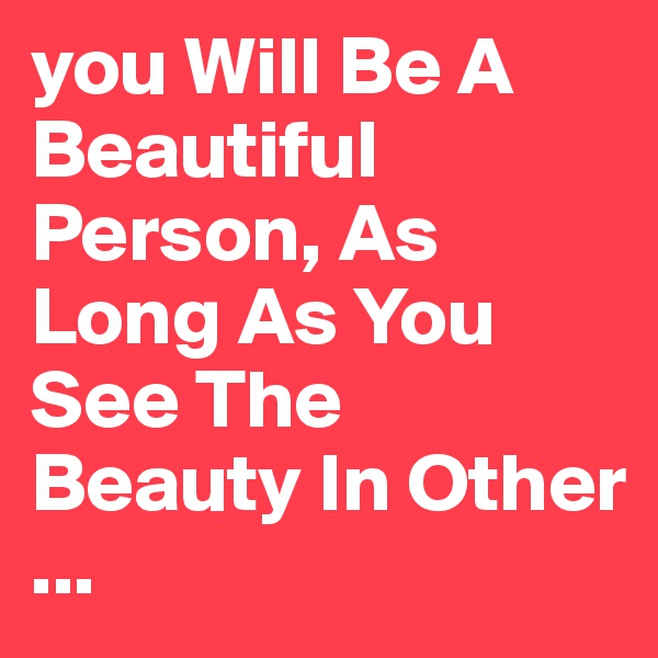 you Will Be A Beautiful Person, As Long As You See The Beauty In Other ...