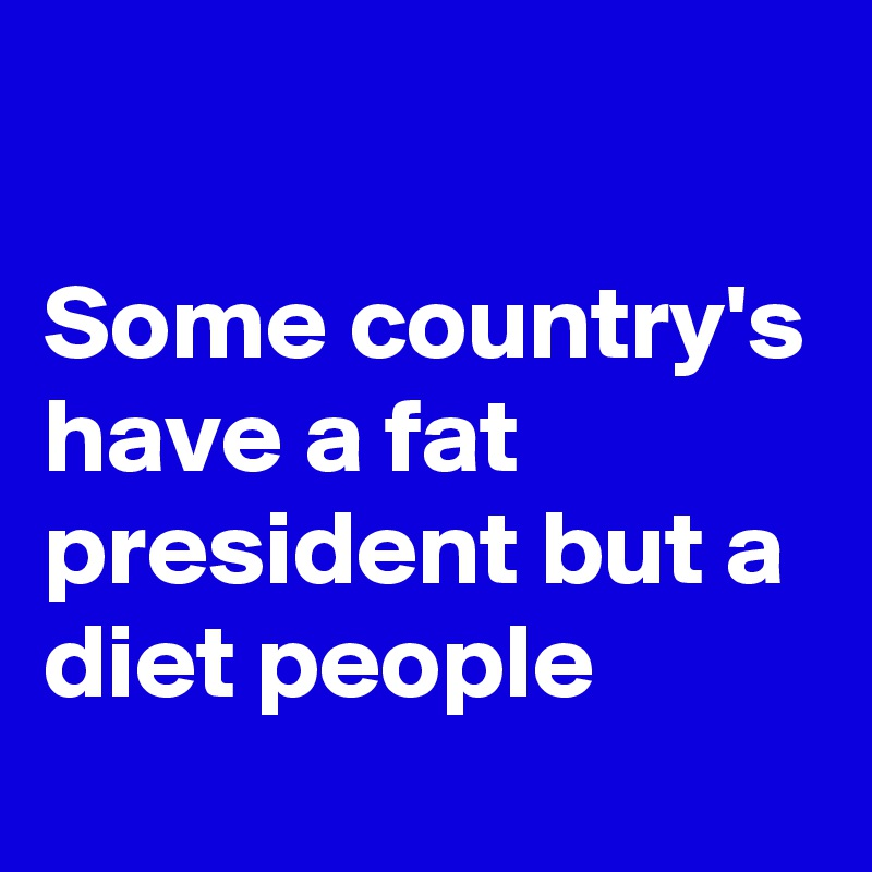 Some country's have a fat president but a diet people