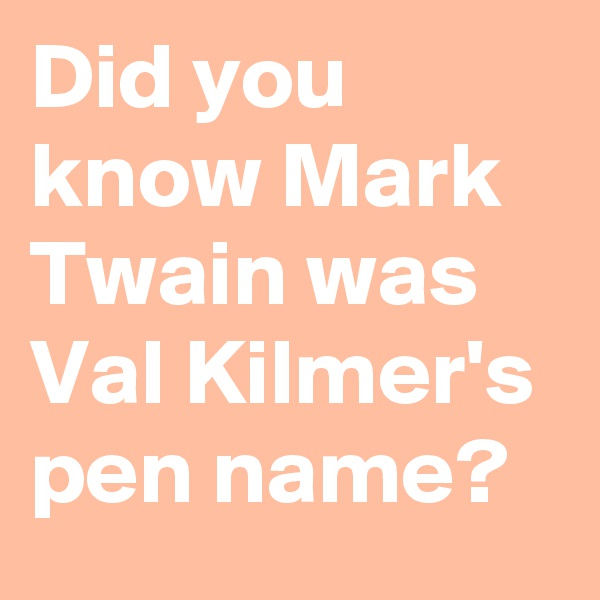 Did you know Mark Twain was Val Kilmer's pen name?
