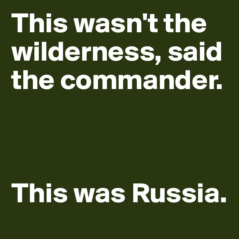This wasn't the wilderness, said the commander.     This was Russia.