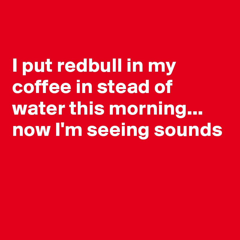 I put redbull in my coffee in stead of water this morning... now I'm seeing sounds