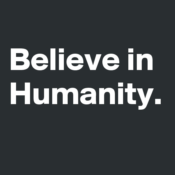 Believe in Humanity.
