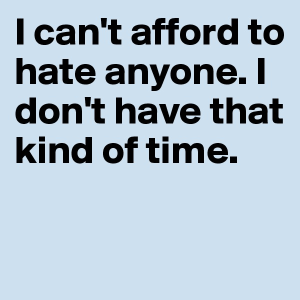 I can't afford to hate anyone. I don't have that kind of time.