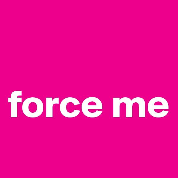 force me