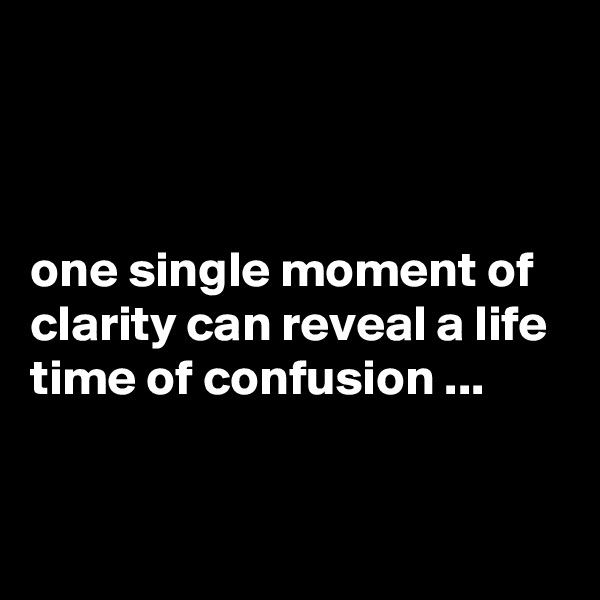 one single moment of clarity can reveal a life time of confusion ...