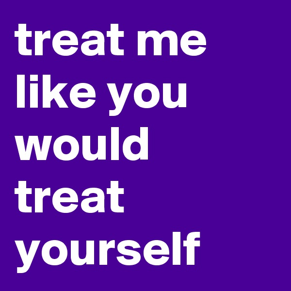 treat me like you would treat yourself