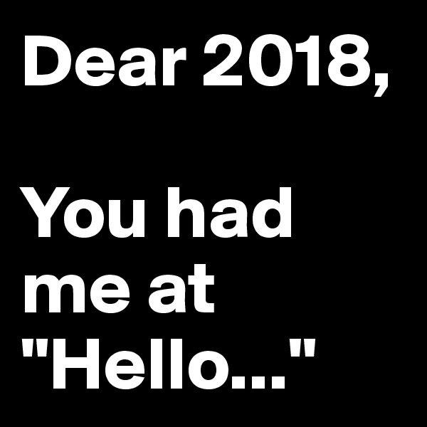 "Dear 2018,  You had me at ""Hello..."""