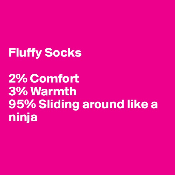 Fluffy Socks  2% Comfort 3% Warmth 95% Sliding around like a ninja