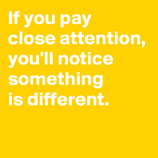 If you pay  close attention, you'll notice  something  is different.