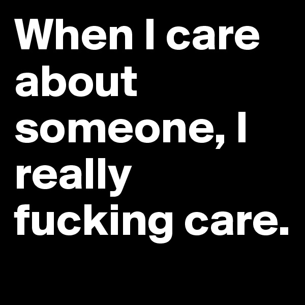 When I care about someone, I really fucking care.