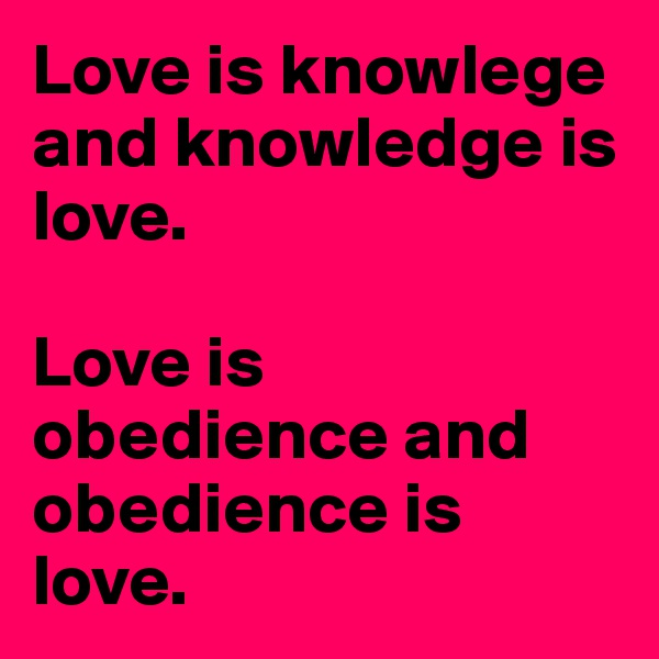 Love is knowlege and knowledge is love.   Love is obedience and obedience is love.