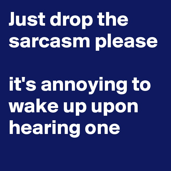 Just drop the sarcasm please  it's annoying to wake up upon hearing one