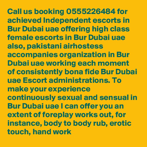 Call us booking 0555226484 for achieved Independent escorts in Bur Dubai uae offering high class female escorts in Bur Dubai uae also, pakistani airhostess accompanies organization in Bur Dubai uae working each moment of consistently bona fide Bur Dubai uae Escort administrations. To make your experience continuously sexual and sensual in Bur Dubai uae I can offer you an extent of foreplay works out, for instance, body to body rub, erotic touch, hand work