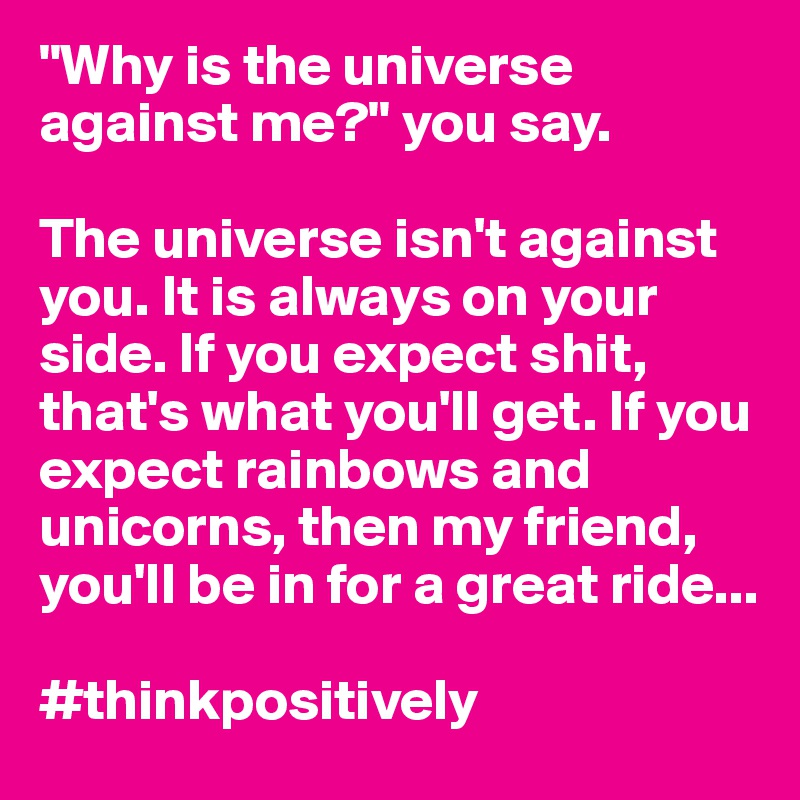 """""""Why is the universe against me?"""" you say.  The universe isn't against you. It is always on your side. If you expect shit, that's what you'll get. If you expect rainbows and unicorns, then my friend, you'll be in for a great ride...  #thinkpositively"""