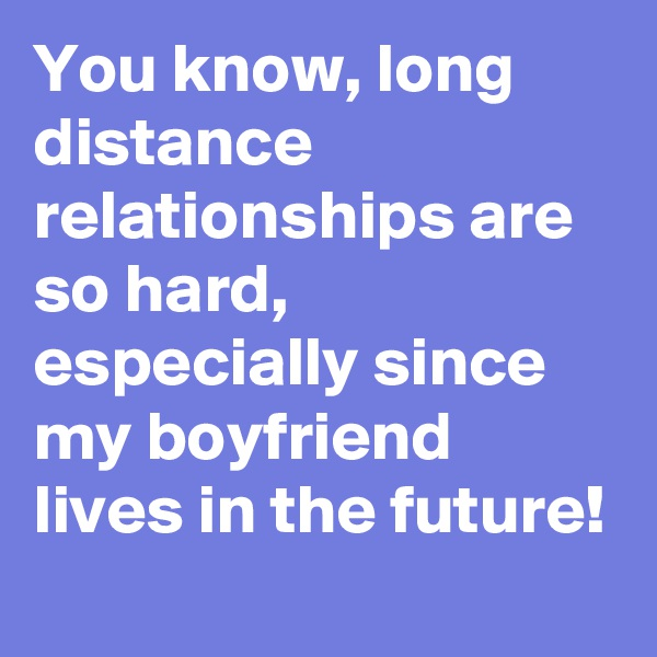 You know, long distance relationships are so hard, especially since my boyfriend lives in the future!