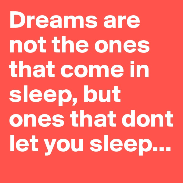 Dreams are not the ones that come in sleep, but ones that dont let you sleep...
