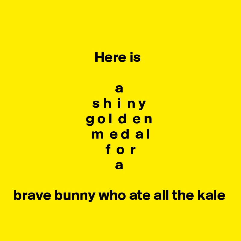 Here is   a s h  i  n y g o l  d  e n  m  e d  a l  f  o  r a  brave bunny who ate all the kale