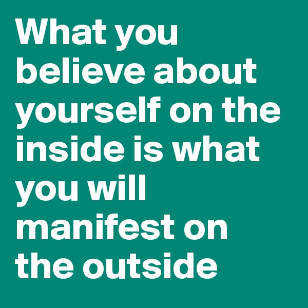 What you believe about yourself on the inside is what you will manifest on the outside