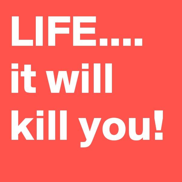 LIFE.... it will kill you!