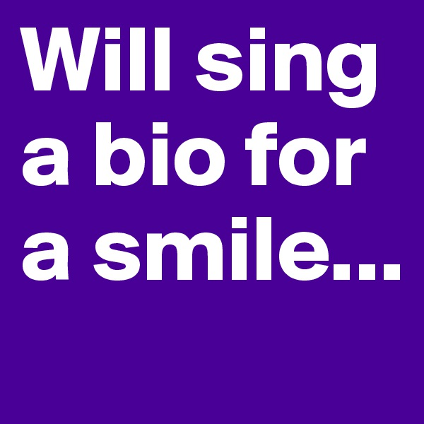 Will sing a bio for a smile...