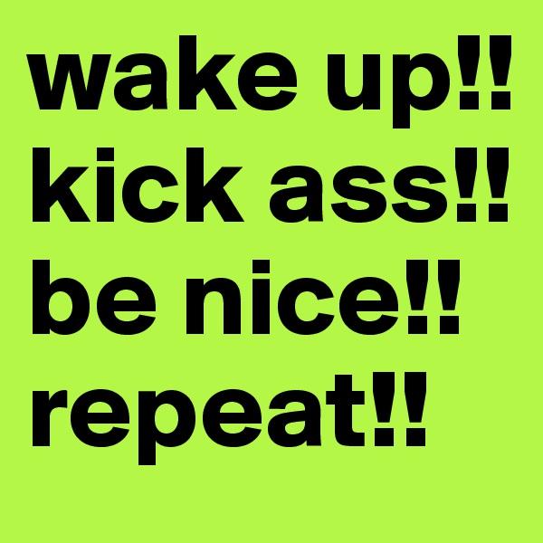 wake up!! kick ass!! be nice!! repeat!!