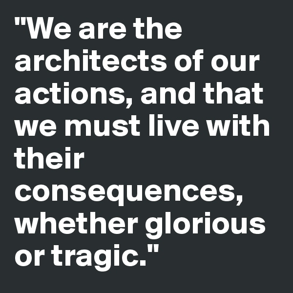 """We are the architects of our actions, and that we must live with their consequences, whether glorious or tragic."""