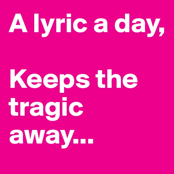 A lyric a day,     Keeps the tragic away...