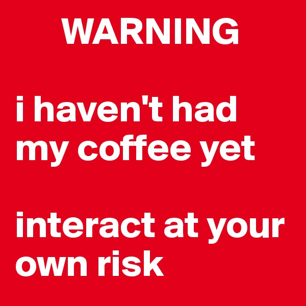 WARNING  i haven't had my coffee yet  interact at your own risk