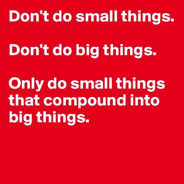 Don't do small things.   Don't do big things.   Only do small things that compound into big things.