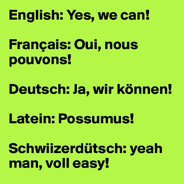 English: Yes, we can!  Français: Oui, nous pouvons!  Deutsch: Ja, wir können!   Latein: Possumus!  Schwiizerdütsch: yeah man, voll easy!