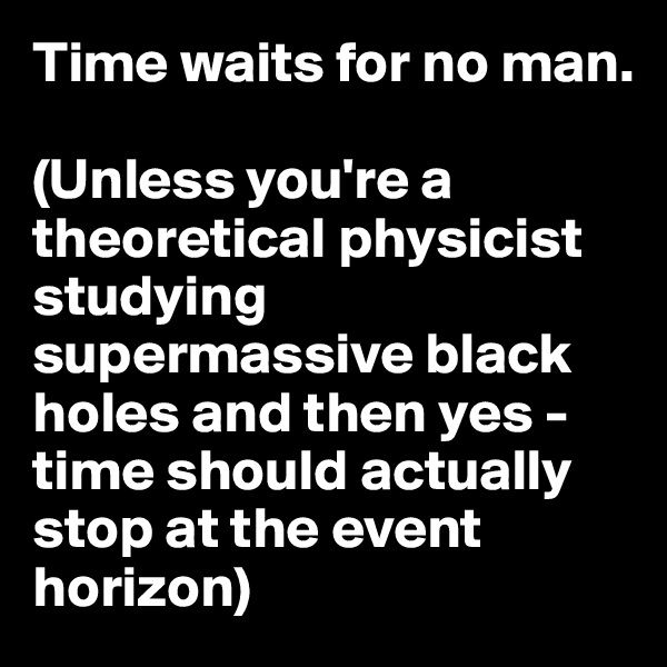 Time waits for no man.  (Unless you're a theoretical physicist studying supermassive black holes and then yes - time should actually stop at the event horizon)