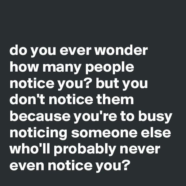 do you ever wonder how many people notice you? but you don't notice them because you're to busy noticing someone else who'll probably never even notice you?