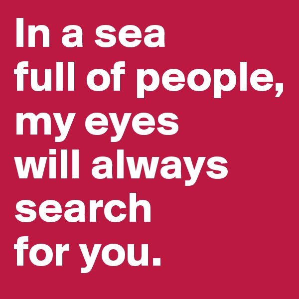 In a sea  full of people, my eyes  will always search  for you.