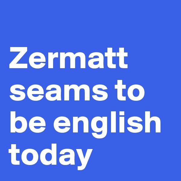 Zermatt seams to be english today