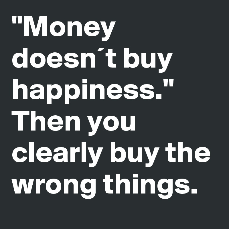 """Money doesn´t buy happiness."" Then you clearly buy the wrong things."