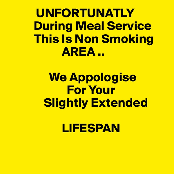 UNFORTUNATLY           During Meal Service            This Is Non Smoking                       AREA ..                  We Appologise                        For Your               Slightly Extended                        LIFESPAN