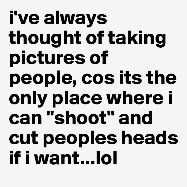 "i've always thought of taking pictures of people, cos its the only place where i can ""shoot"" and cut peoples heads if i want...lol"