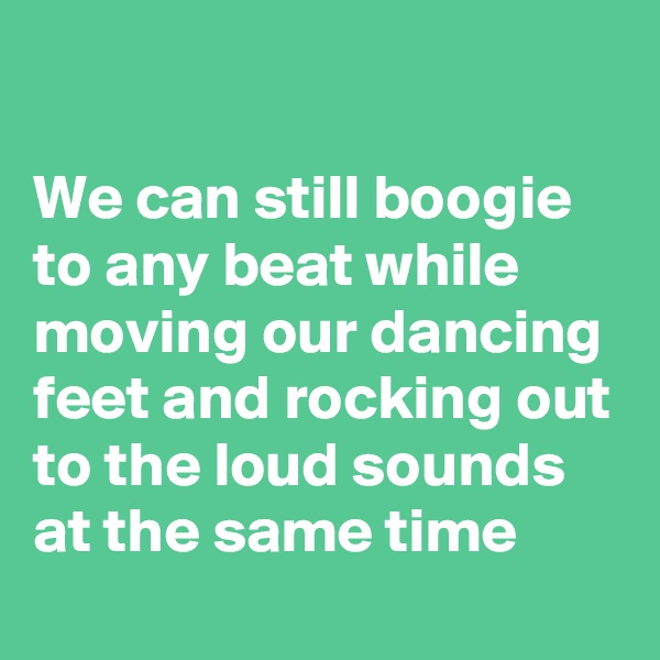 We can still boogie to any beat while moving our dancing feet and rocking out to the loud sounds at the same time