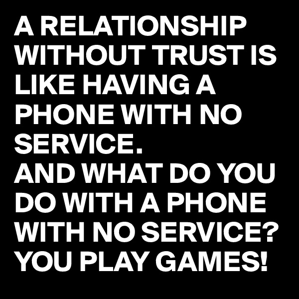 A RELATIONSHIP WITHOUT TRUST IS LIKE HAVING A PHONE WITH NO SERVICE. AND WHAT DO YOU DO WITH A PHONE WITH NO SERVICE? YOU PLAY GAMES!