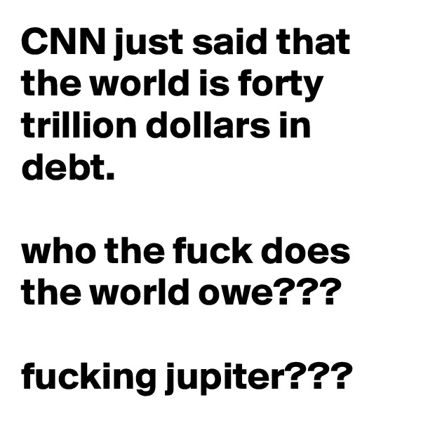 CNN just said that the world is forty trillion dollars in debt.  who the fuck does the world owe???  fucking jupiter???