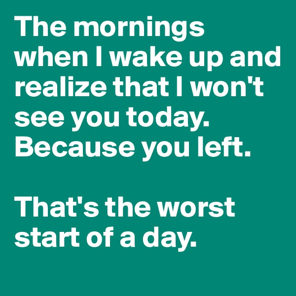 The mornings when I wake up and realize that I won't see you today. Because you left.   That's the worst start of a day.
