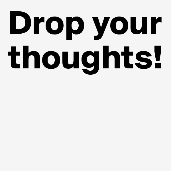 Drop your thoughts!