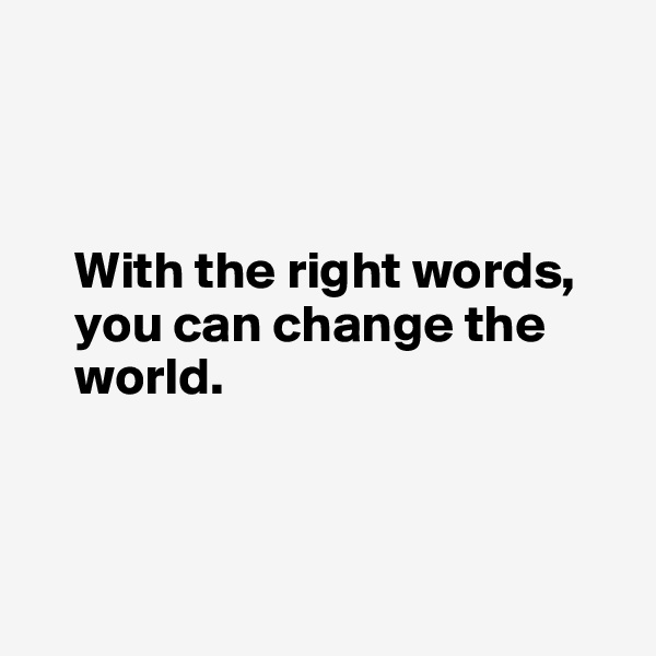 With the right words,      you can change the      world.