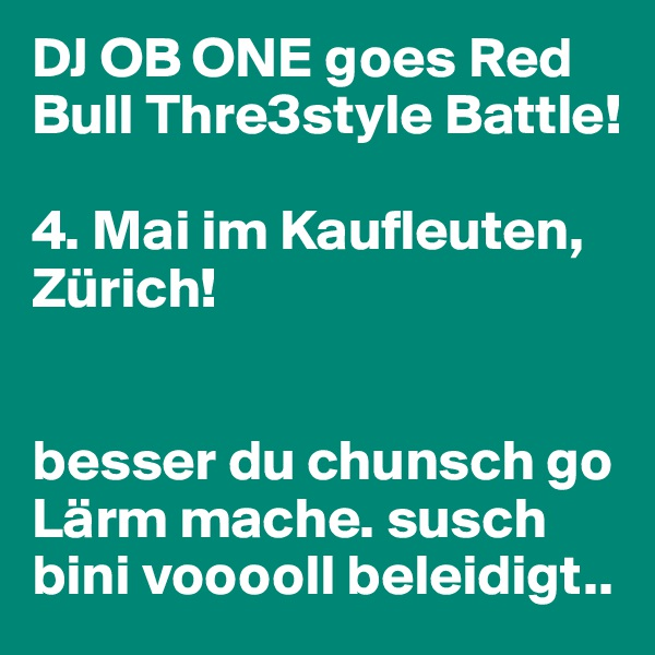 DJ OB ONE goes Red Bull Thre3style Battle!   4. Mai im Kaufleuten, Zürich!    besser du chunsch go Lärm mache. susch bini vooooll beleidigt..