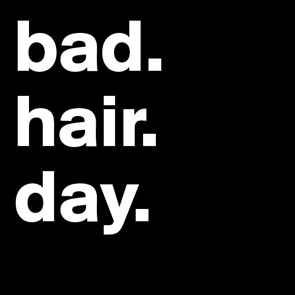 bad.  hair. day.